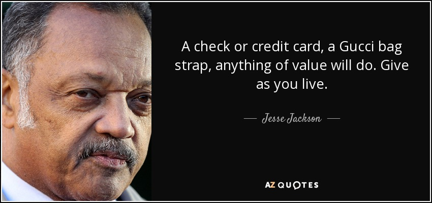 A check or credit card, a Gucci bag strap, anything of value will do. Give as you live. - Jesse Jackson