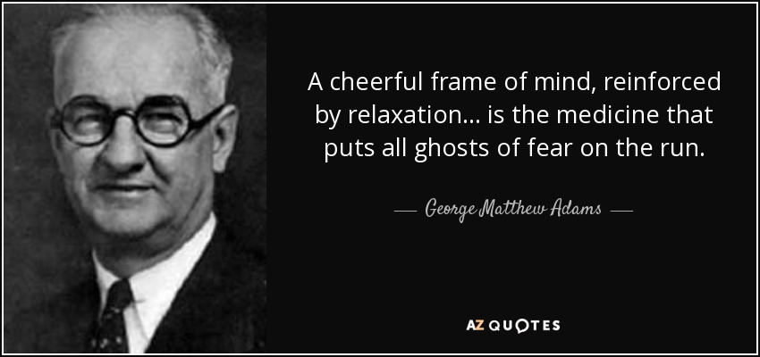 A cheerful frame of mind, reinforced by relaxation... is the medicine that puts all ghosts of fear on the run. - George Matthew Adams