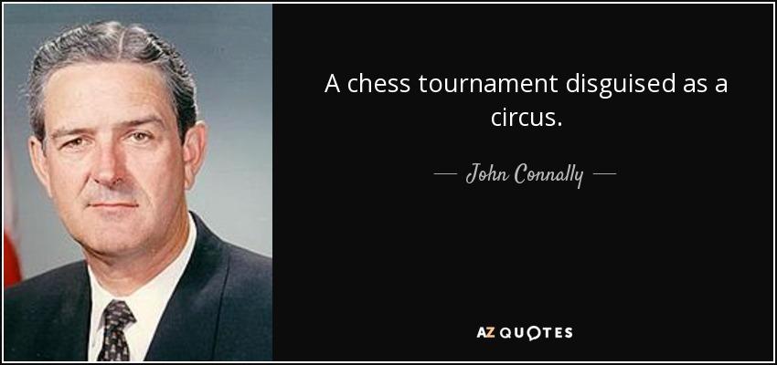 A chess tournament disguised as a circus. - John Connally