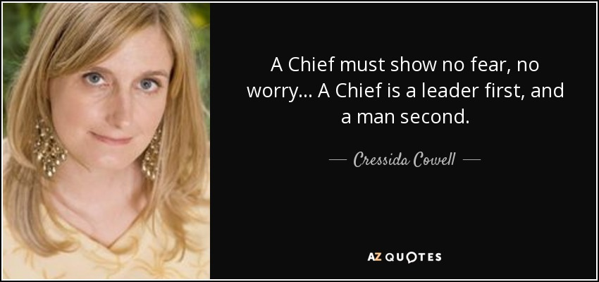 A Chief must show no fear, no worry... A Chief is a leader first, and a man second. - Cressida Cowell