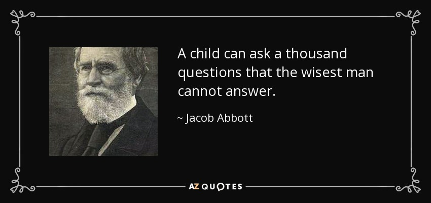 A child can ask a thousand questions that the wisest man cannot answer. - Jacob Abbott