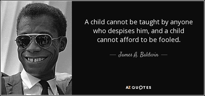 A child cannot be taught by anyone who despises him, and a child cannot afford to be fooled. - James A. Baldwin