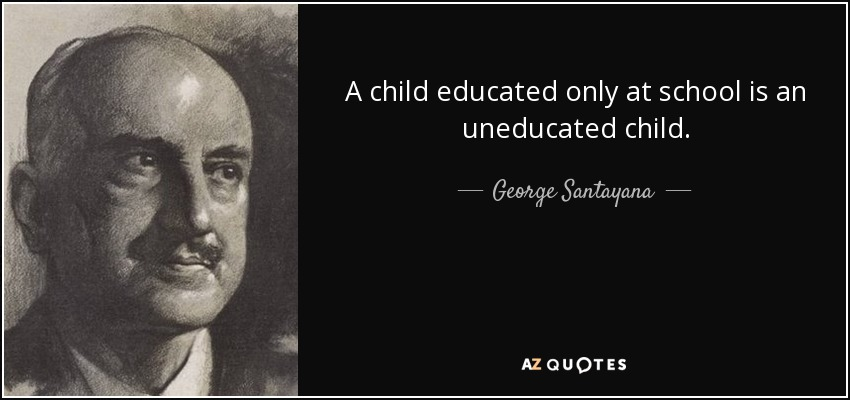 A child educated only at school is an uneducated child. - George Santayana