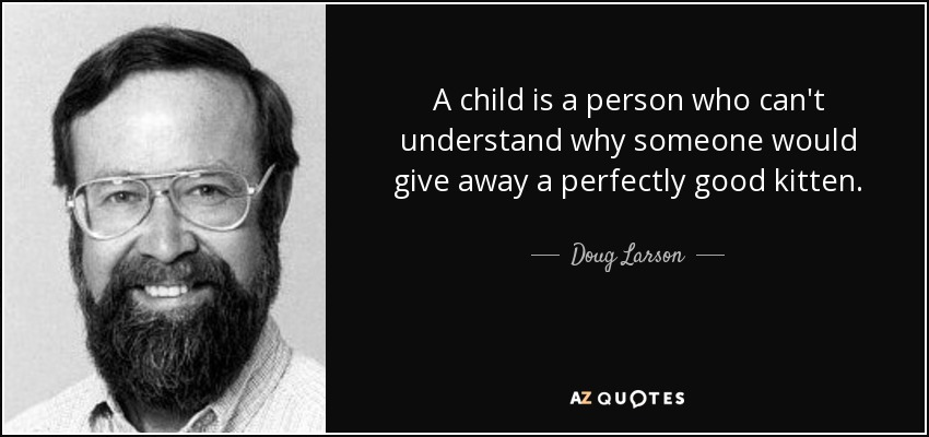 A child is a person who can't understand why someone would give away a perfectly good kitten. - Doug Larson