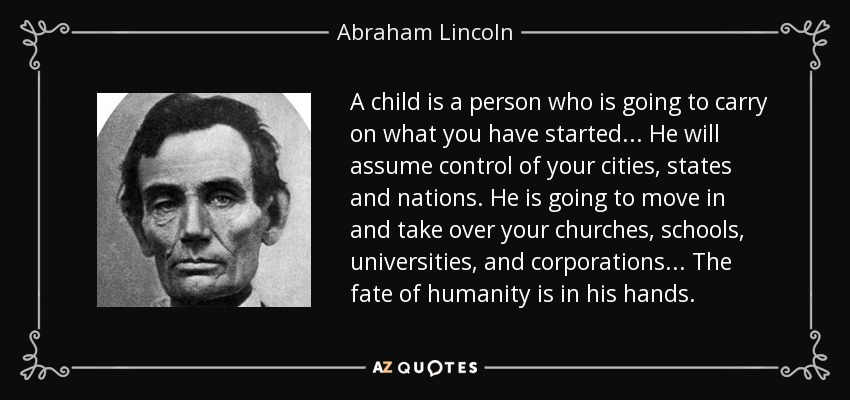 A child is a person who is going to carry on what you have started ... He will assume control of your cities, states and nations. He is going to move in and take over your churches, schools, universities, and corporations ... The fate of humanity is in his hands. - Abraham Lincoln