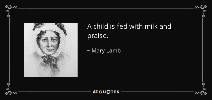 A child is fed with milk and praise. - Mary Lamb