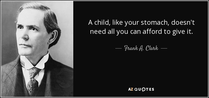 A child, like your stomach, doesn't need all you can afford to give it. - Frank A. Clark