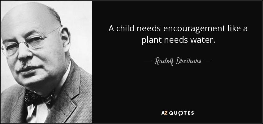 A child needs encouragement like a plant needs water. - Rudolf Dreikurs