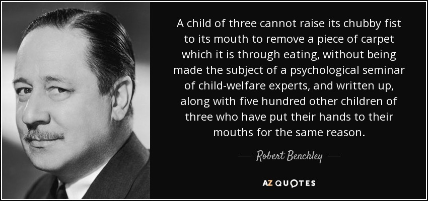 A child of three cannot raise its chubby fist to its mouth to remove a piece of carpet which it is through eating, without being made the subject of a psychological seminar of child-welfare experts, and written up, along with five hundred other children of three who have put their hands to their mouths for the same reason. - Robert Benchley