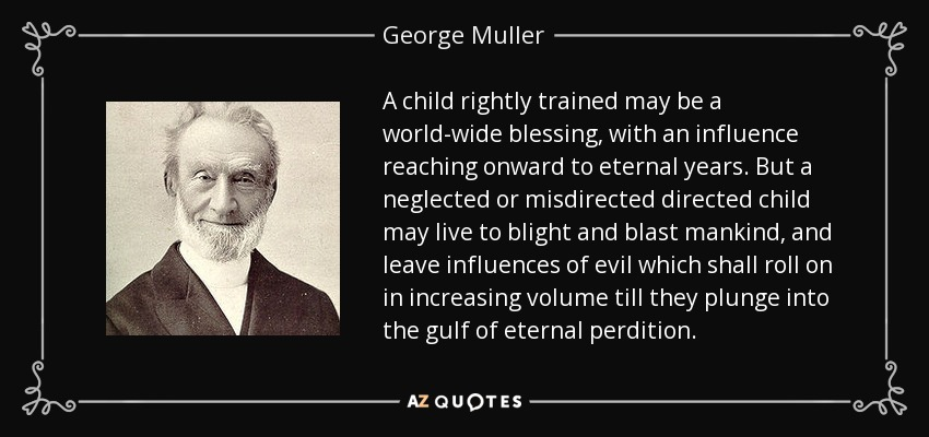 A child rightly trained may be a world-wide blessing, with an influence reaching onward to eternal years. But a neglected or misdirected directed child may live to blight and blast mankind, and leave influences of evil which shall roll on in increasing volume till they plunge into the gulf of eternal perdition. - George Muller