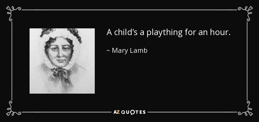 A child's a plaything for an hour. - Mary Lamb
