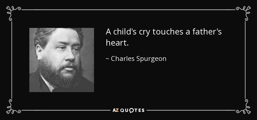 A child's cry touches a father's heart. - Charles Spurgeon