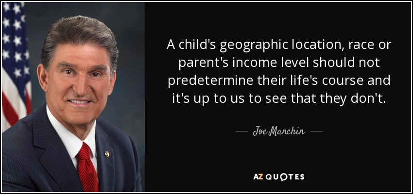 A child's geographic location, race or parent's income level should not predetermine their life's course and it's up to us to see that they don't. - Joe Manchin