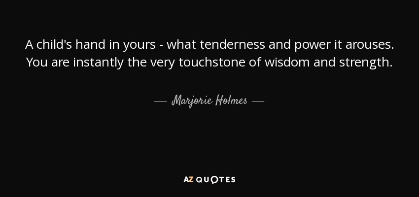 A child's hand in yours - what tenderness and power it arouses. You are instantly the very touchstone of wisdom and strength. - Marjorie Holmes