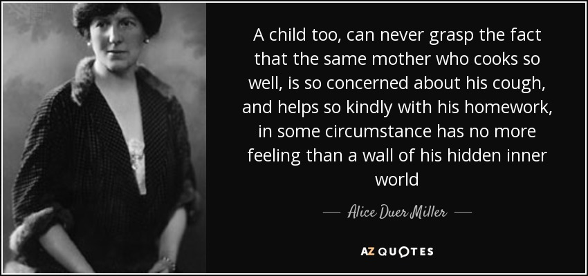 A child too, can never grasp the fact that the same mother who cooks so well, is so concerned about his cough, and helps so kindly with his homework, in some circumstance has no more feeling than a wall of his hidden inner world - Alice Duer Miller