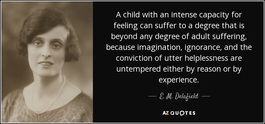 A child with an intense capacity for feeling can suffer to a degree that is beyond any degree of adult suffering, because imagination, ignorance, and the conviction of utter helplessness are untempered either by reason or by experience. - E. M. Delafield