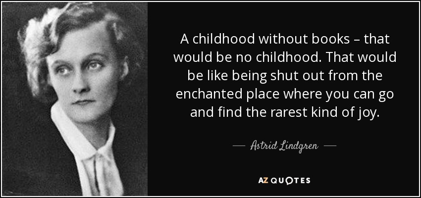 A childhood without books – that would be no childhood. That would be like being shut out from the enchanted place where you can go and find the rarest kind of joy. - Astrid Lindgren