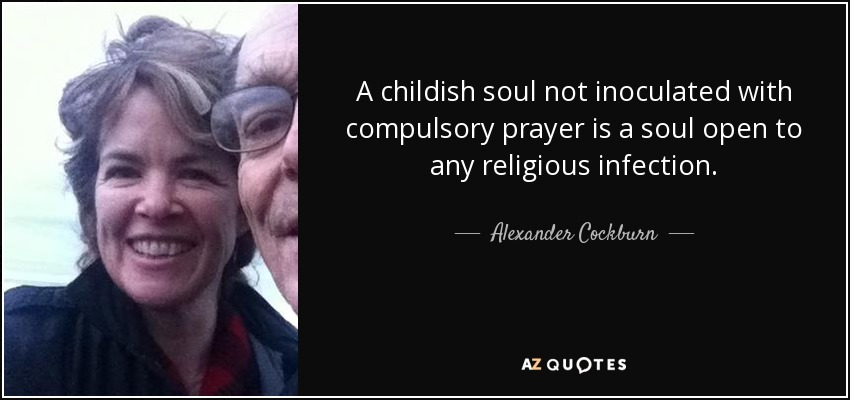 A childish soul not inoculated with compulsory prayer is a soul open to any religious infection. - Alexander Cockburn