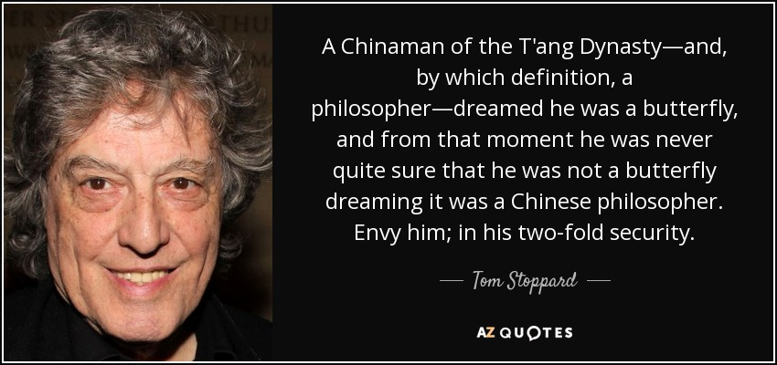 A Chinaman of the T'ang Dynasty—and, by which definition, a philosopher—dreamed he was a butterfly, and from that moment he was never quite sure that he was not a butterfly dreaming it was a Chinese philosopher. Envy him; in his two-fold security. - Tom Stoppard
