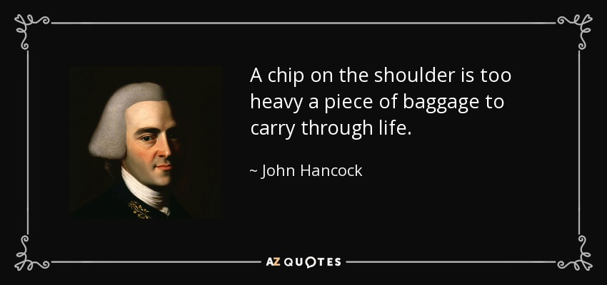 A chip on the shoulder is too heavy a piece of baggage to carry through life. - John Hancock