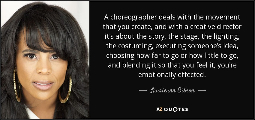 A choreographer deals with the movement that you create, and with a creative director it's about the story, the stage, the lighting, the costuming, executing someone's idea, choosing how far to go or how little to go, and blending it so that you feel it, you're emotionally effected. - Laurieann Gibson