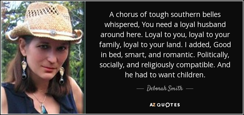 A chorus of tough southern belles whispered, You need a loyal husband around here. Loyal to you, loyal to your family, loyal to your land. I added, Good in bed, smart, and romantic. Politically, socially, and religiously compatible. And he had to want children. - Deborah Smith