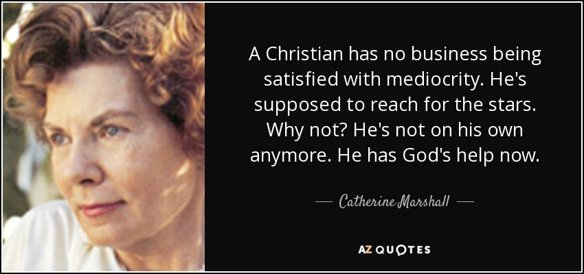A Christian has no business being satisfied with mediocrity. He's supposed to reach for the stars. Why not? He's not on his own anymore. He has God's help now. - Catherine Marshall