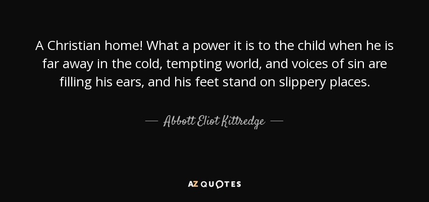 A Christian home! What a power it is to the child when he is far away in the cold, tempting world, and voices of sin are filling his ears, and his feet stand on slippery places. - Abbott Eliot Kittredge