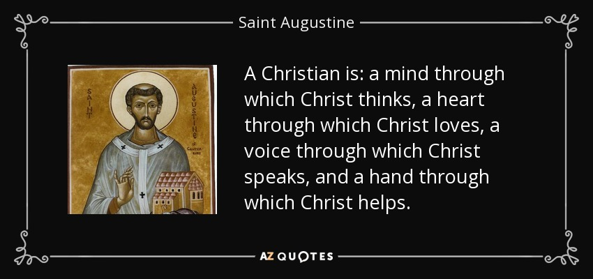 A Christian is: a mind through which Christ thinks, a heart through which Christ loves, a voice through which Christ speaks, and a hand through which Christ helps. - Saint Augustine