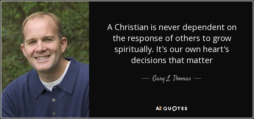 A Christian is never dependent on the response of others to grow spiritually. It's our own heart's decisions that matter - Gary L. Thomas