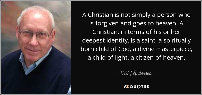 A Christian is not simply a person who is forgiven and goes to heaven. A Christian, in terms of his or her deepest identity, is a saint, a spiritually born child of God, a divine masterpiece, a child of light, a citizen of heaven. - Neil T Anderson