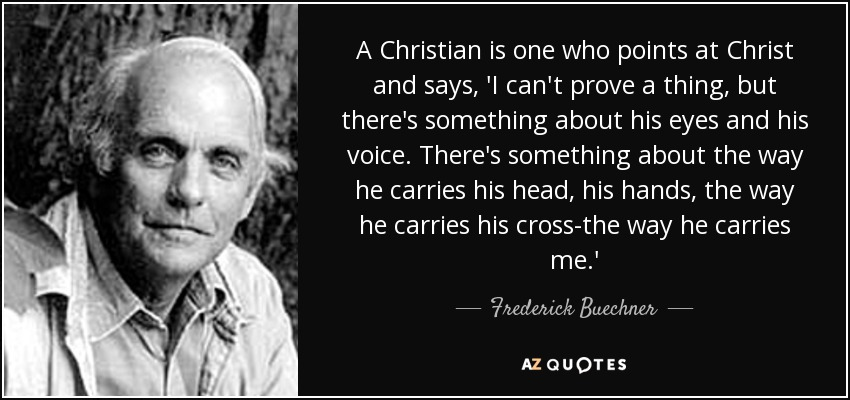 A Christian is one who points at Christ and says, 'I can't prove a thing, but there's something about his eyes and his voice. There's something about the way he carries his head, his hands, the way he carries his cross-the way he carries me.' - Frederick Buechner