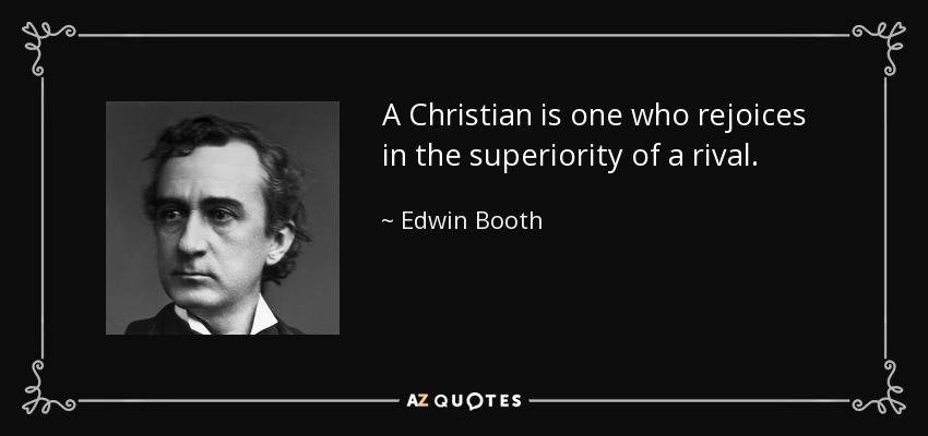 A Christian is one who rejoices in the superiority of a rival. - Edwin Booth