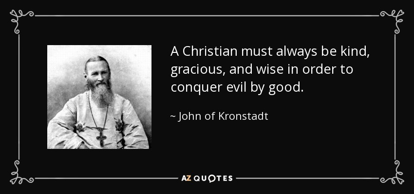 A Christian must always be kind, gracious, and wise in order to conquer evil by good. - John of Kronstadt