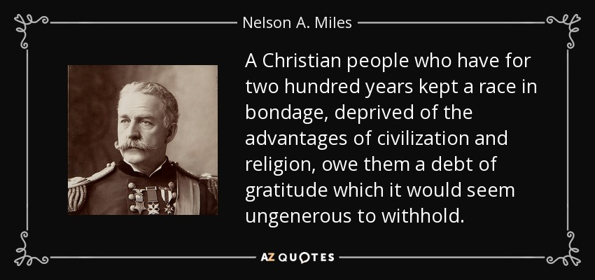 A Christian people who have for two hundred years kept a race in bondage, deprived of the advantages of civilization and religion, owe them a debt of gratitude which it would seem ungenerous to withhold. - Nelson A. Miles
