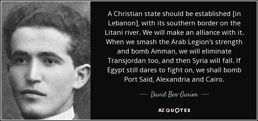 A Christian state should be established [in Lebanon], with its southern border on the Litani river. We will make an alliance with it. When we smash the Arab Legion's strength and bomb Amman, we will eliminate Transjordan too, and then Syria will fall. If Egypt still dares to fight on, we shall bomb Port Said, Alexandria and Cairo. - David Ben-Gurion