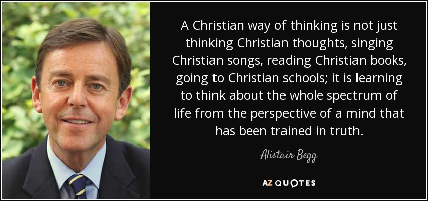 A Christian way of thinking is not just thinking Christian thoughts, singing Christian songs, reading Christian books, going to Christian schools; it is learning to think about the whole spectrum of life from the perspective of a mind that has been trained in truth. - Alistair Begg