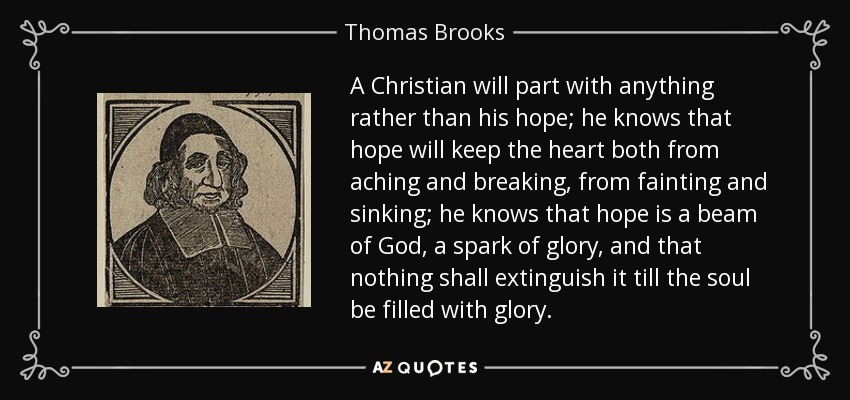 A Christian will part with anything rather than his hope; he knows that hope will keep the heart both from aching and breaking, from fainting and sinking; he knows that hope is a beam of God, a spark of glory, and that nothing shall extinguish it till the soul be filled with glory. - Thomas Brooks
