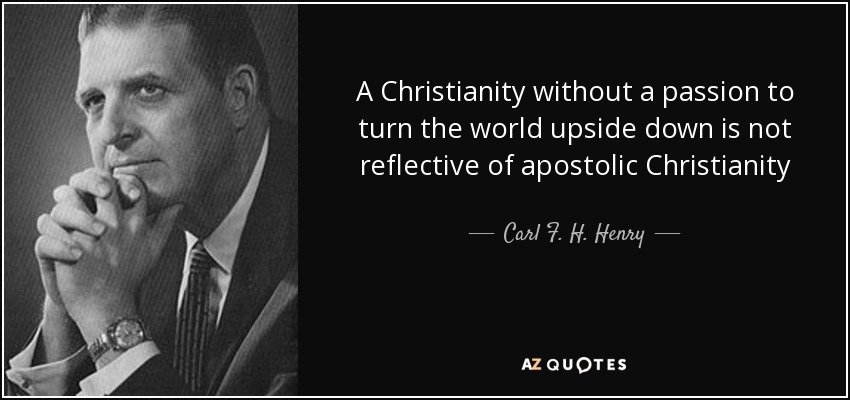A Christianity without a passion to turn the world upside down is not reflective of apostolic Christianity - Carl F. H. Henry