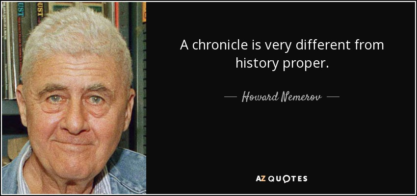 A chronicle is very different from history proper. - Howard Nemerov
