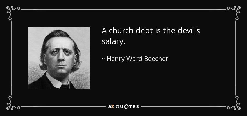 A church debt is the devil's salary. - Henry Ward Beecher