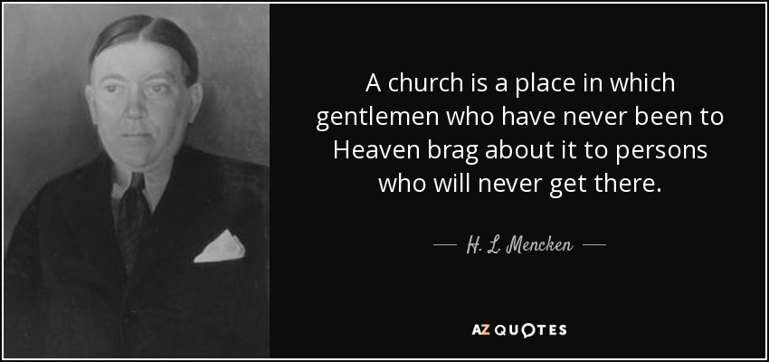 A church is a place in which gentlemen who have never been to heaven brag about it to persons who will never get there. - H. L. Mencken