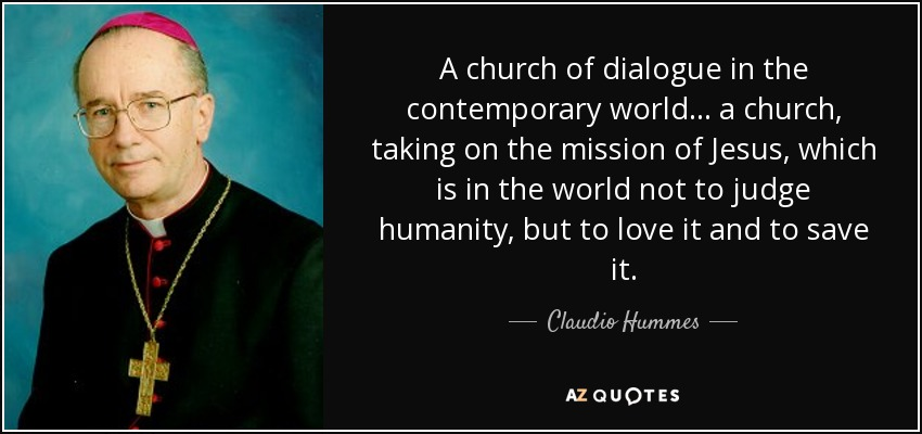 A church of dialogue in the contemporary world... a church, taking on the mission of Jesus, which is in the world not to judge humanity, but to love it and to save it. - Claudio Hummes