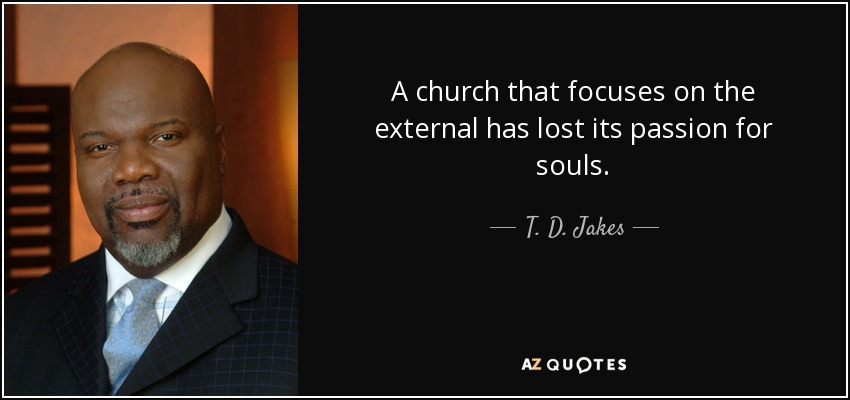 A church that focuses on the external has lost its passion for souls. - T. D. Jakes