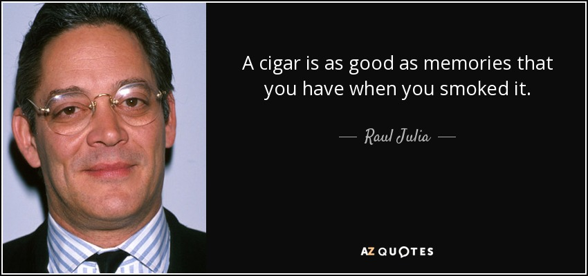 A cigar is as good as memories that you have when you smoked it. - Raul Julia