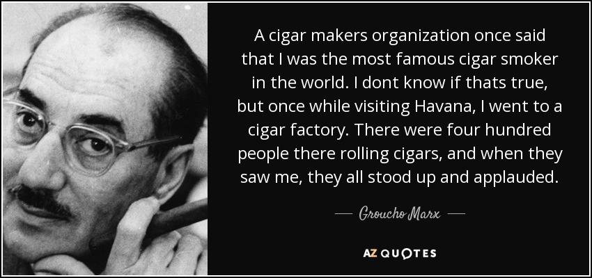 A cigar makers organization once said that I was the most famous cigar smoker in the world. I dont know if thats true, but once while visiting Havana, I went to a cigar factory. There were four hundred people there rolling cigars, and when they saw me, they all stood up and applauded. - Groucho Marx