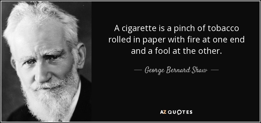 A cigarette is a pinch of tobacco rolled in paper with fire at one end and a fool at the other. - George Bernard Shaw