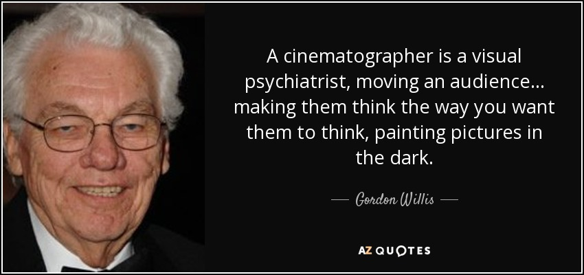 A cinematographer is a visual psychiatrist, moving an audience... making them think the way you want them to think, painting pictures in the dark. - Gordon Willis