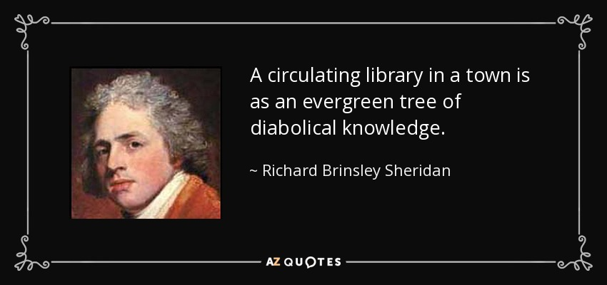 A circulating library in a town is as an evergreen tree of diabolical knowledge. - Richard Brinsley Sheridan