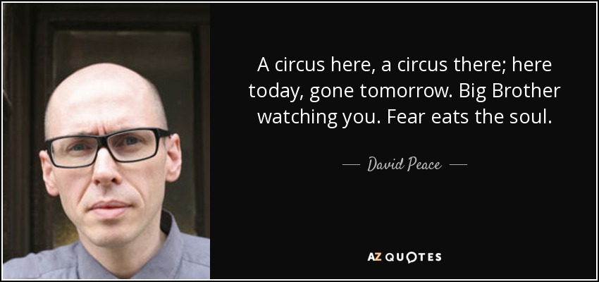 A circus here, a circus there; here today, gone tomorrow. Big Brother watching you. Fear eats the soul. - David Peace